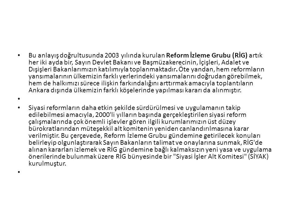 Bu anlayış doğrultusunda 2003 yılında kurulan Reform İzleme Grubu (RİG) artık her iki ayda bir, Sayın Devlet Bakanı ve Başmüzakerecinin, İçişleri, Adalet ve Dışişleri Bakanlarımızın katılımıyla toplanmaktadır. Öte yandan, hem reformların yansımalarının ülkemizin farklı yerlerindeki yansımalarını doğrudan görebilmek, hem de halkımızı sürece ilişkin farkındalığını arttırmak amacıyla toplantıların Ankara dışında ülkemizin farklı köşelerinde yapılması kararı da alınmıştır.