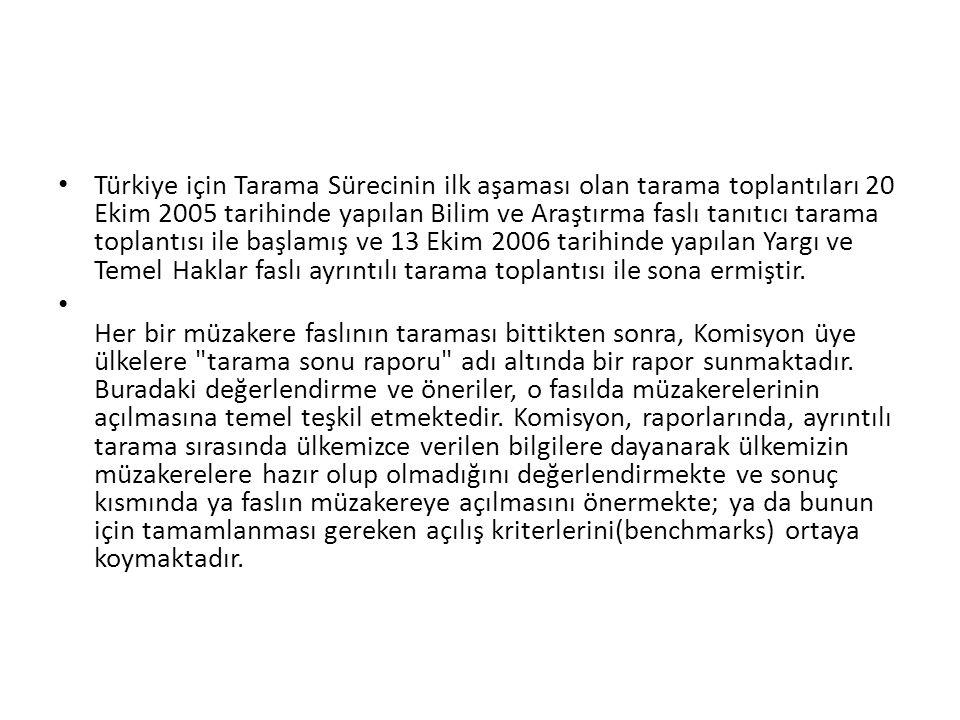 Türkiye için Tarama Sürecinin ilk aşaması olan tarama toplantıları 20 Ekim 2005 tarihinde yapılan Bilim ve Araştırma faslı tanıtıcı tarama toplantısı ile başlamış ve 13 Ekim 2006 tarihinde yapılan Yargı ve Temel Haklar faslı ayrıntılı tarama toplantısı ile sona ermiştir.