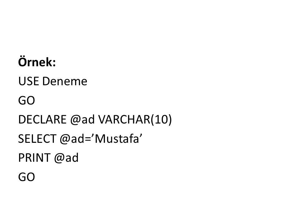 Örnek: USE Deneme GO DECLARE @ad VARCHAR(10) SELECT @ad='Mustafa' PRINT @ad