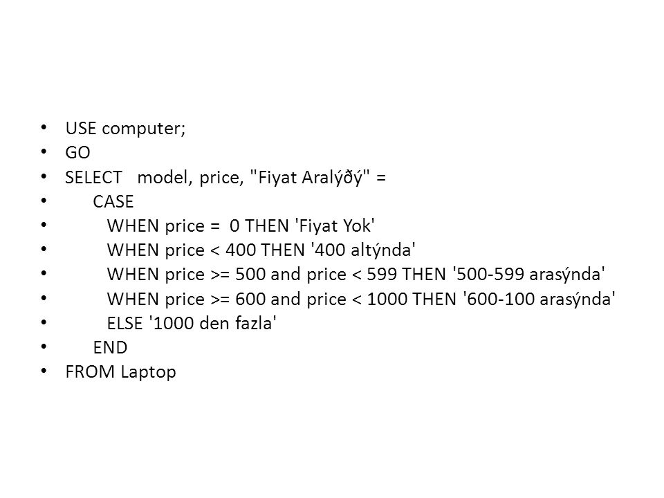 USE computer; GO. SELECT model, price, Fiyat Aralýðý = CASE. WHEN price = 0 THEN Fiyat Yok