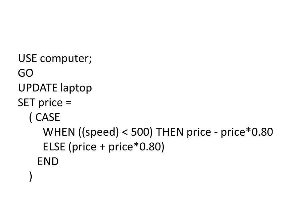 USE computer; GO UPDATE laptop SET price = ( CASE WHEN ((speed) < 500) THEN price - price*0.80 ELSE (price + price*0.80) END )