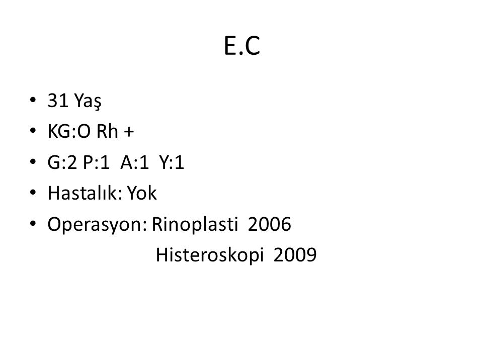E.C 31 Yaş KG:O Rh + G:2 P:1 A:1 Y:1 Hastalık: Yok