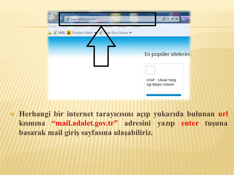 Herhangi bir internet tarayıcısını açıp yukarıda bulunan url kısmına mail.adalet.gov.tr adresini yazıp enter tuşuna basarak mail giriş sayfasına ulaşabiliriz.