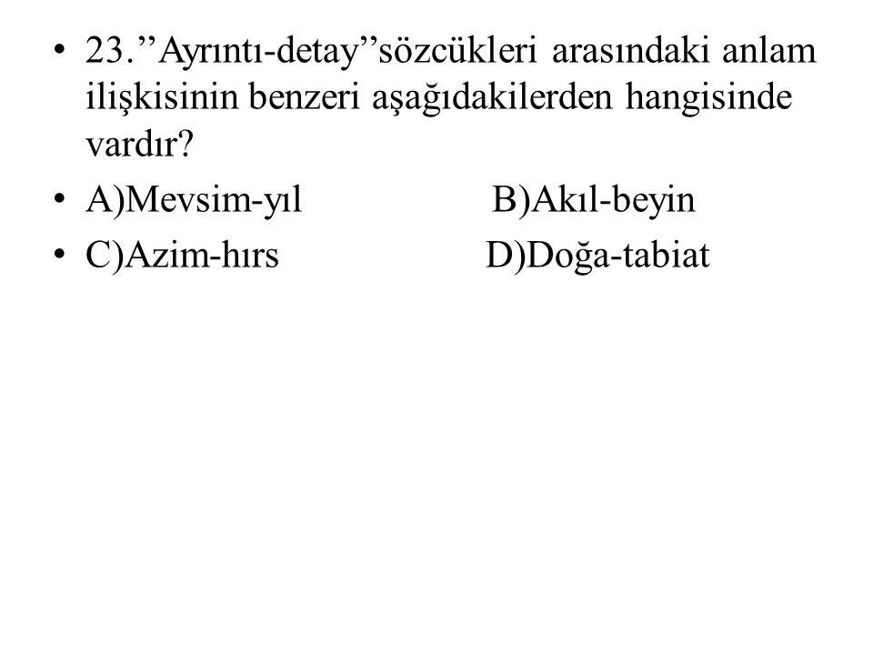 23.''Ayrıntı-detay''sözcükleri arasındaki anlam ilişkisinin benzeri aşağıdakilerden hangisinde vardır