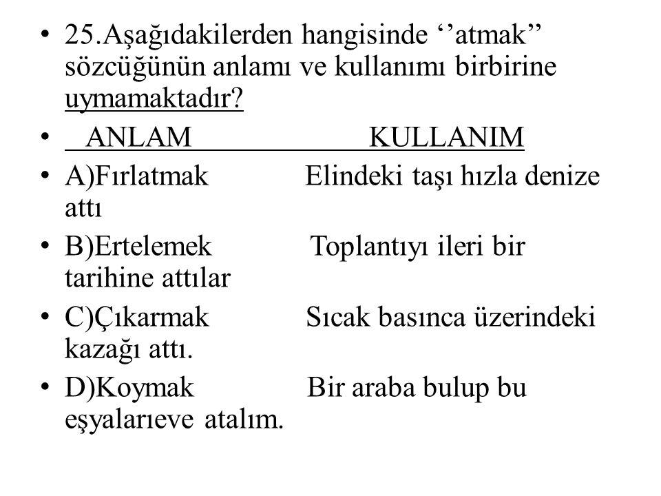 25.Aşağıdakilerden hangisinde ''atmak'' sözcüğünün anlamı ve kullanımı birbirine uymamaktadır