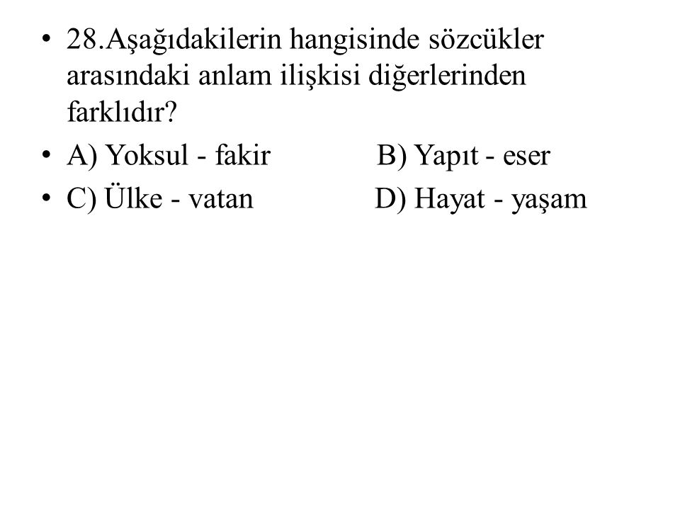 28.Aşağıdakilerin hangisinde sözcükler arasındaki anlam ilişkisi diğerlerinden farklıdır
