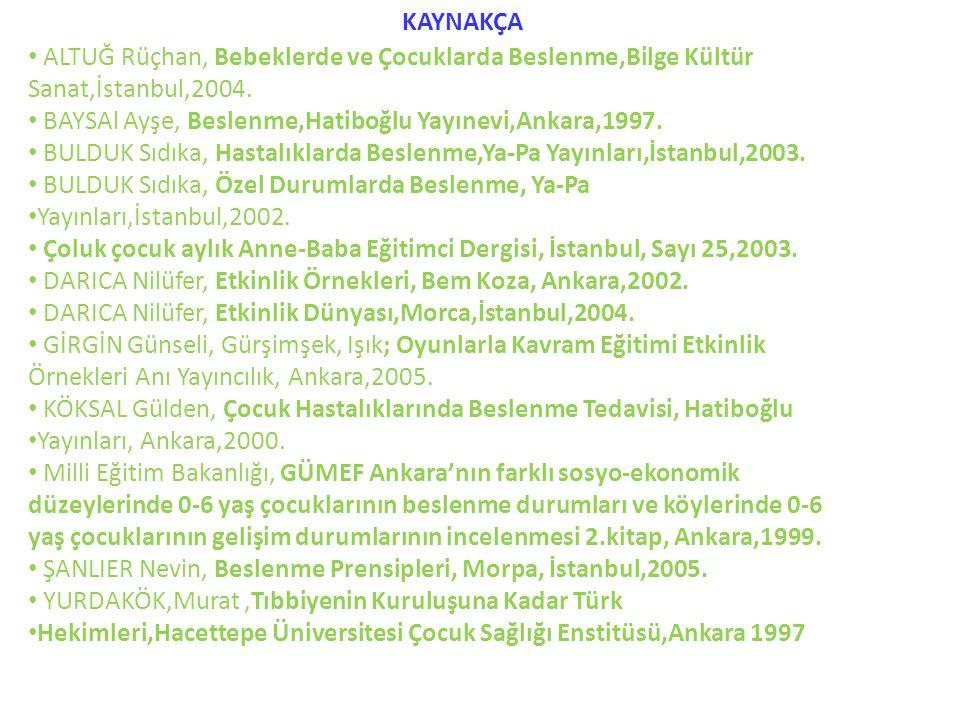 KAYNAKÇA ALTUĞ Rüçhan, Bebeklerde ve Çocuklarda Beslenme,Bilge Kültür Sanat,İstanbul,2004. BAYSAl Ayşe, Beslenme,Hatiboğlu Yayınevi,Ankara,1997.