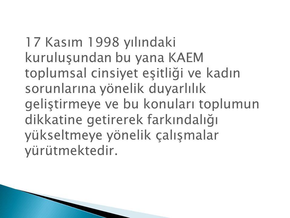 17 Kasım 1998 yılındaki kuruluşundan bu yana KAEM toplumsal cinsiyet eşitliği ve kadın sorunlarına yönelik duyarlılık geliştirmeye ve bu konuları toplumun dikkatine getirerek farkındalığı yükseltmeye yönelik çalışmalar yürütmektedir.