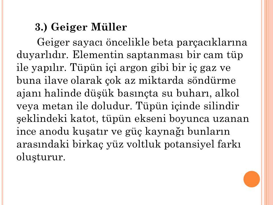 3.) Geiger Müller Geiger sayacı öncelikle beta parçacıklarına duyarlıdır.