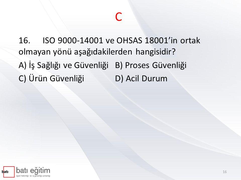 C 16. ISO 9000-14001 ve OHSAS 18001'in ortak olmayan yönü aşağıdakilerden hangisidir A) İş Sağlığı ve Güvenliği B) Proses Güvenliği.