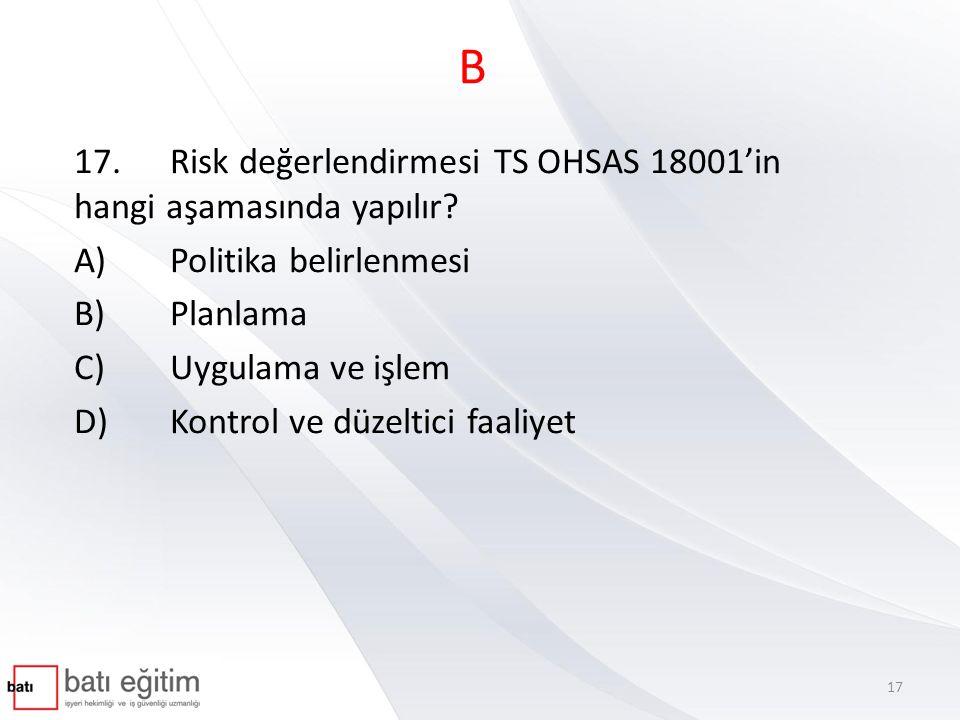 B 17. Risk değerlendirmesi TS OHSAS 18001'in hangi aşamasında yapılır
