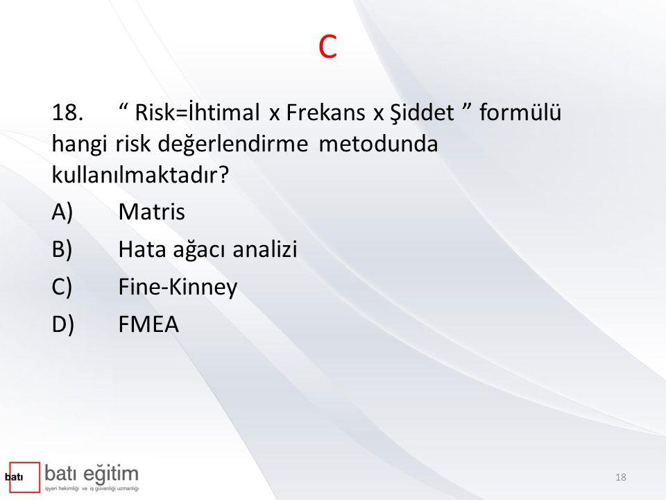 C 18. Risk=İhtimal x Frekans x Şiddet formülü hangi risk değerlendirme metodunda kullanılmaktadır
