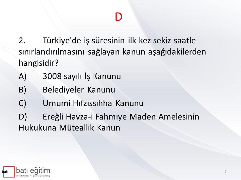 D 2. Türkiye de iş süresinin ilk kez sekiz saatle sınırlandırılmasını sağlayan kanun aşağıdakilerden hangisidir