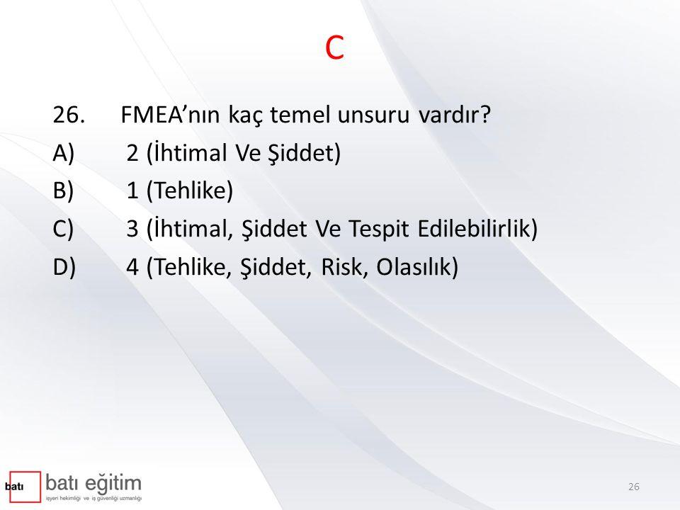C 26. FMEA'nın kaç temel unsuru vardır A) 2 (İhtimal Ve Şiddet)
