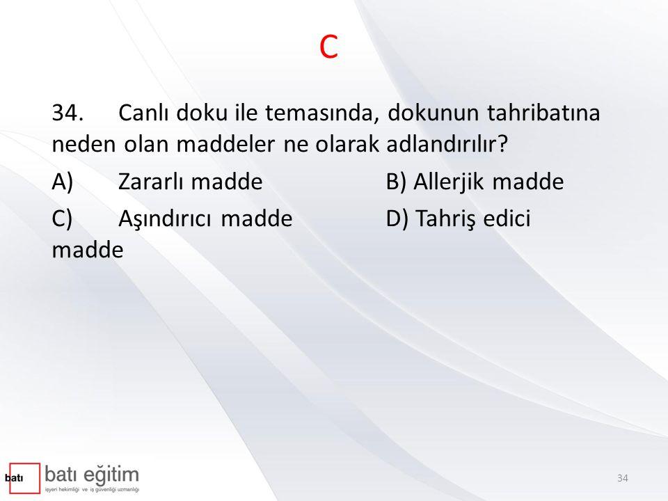 C 34. Canlı doku ile temasında, dokunun tahribatına neden olan maddeler ne olarak adlandırılır A) Zararlı madde B) Allerjik madde.