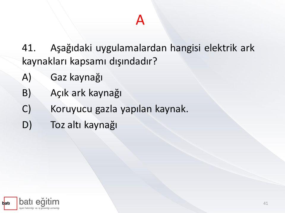 A 41. Aşağıdaki uygulamalardan hangisi elektrik ark kaynakları kapsamı dışındadır A) Gaz kaynağı.