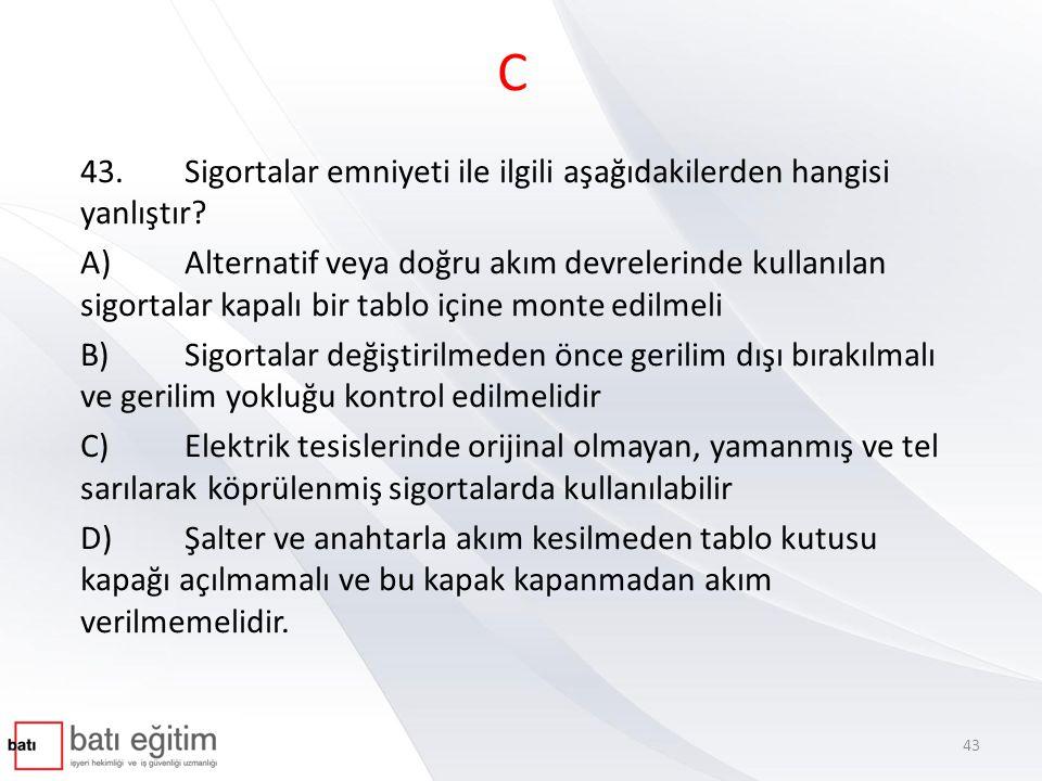 C 43. Sigortalar emniyeti ile ilgili aşağıdakilerden hangisi yanlıştır
