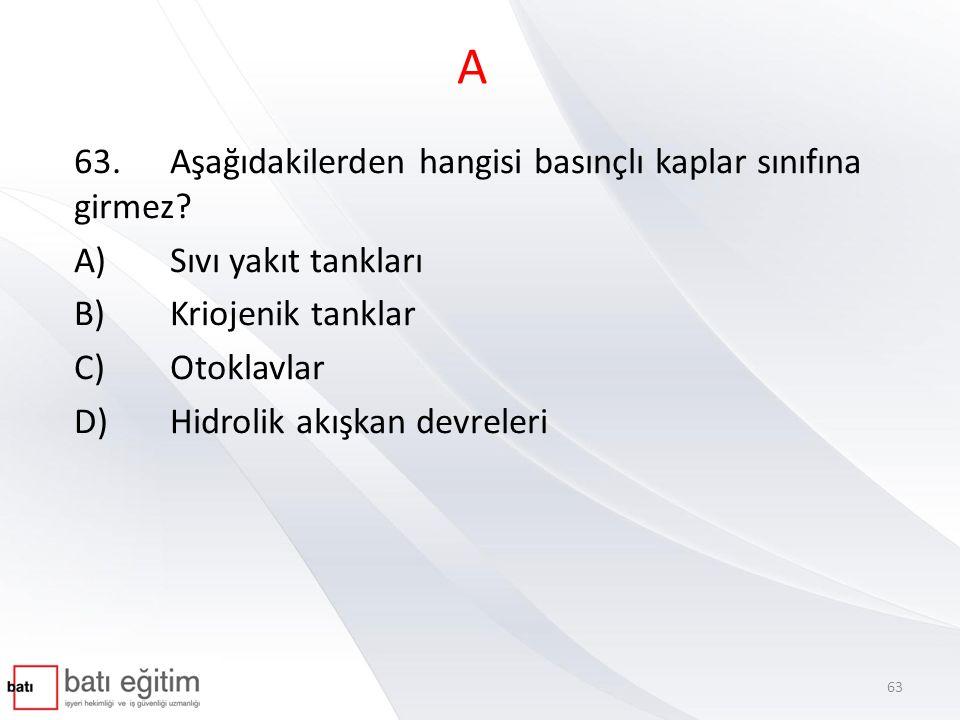 A 63. Aşağıdakilerden hangisi basınçlı kaplar sınıfına girmez