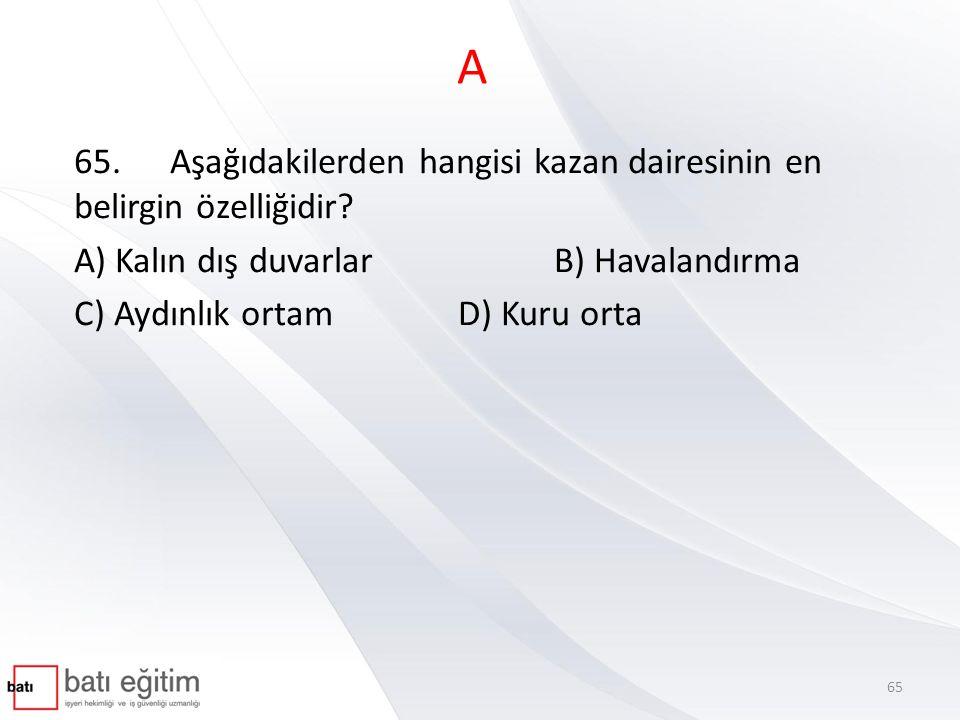 A 65. Aşağıdakilerden hangisi kazan dairesinin en belirgin özelliğidir A) Kalın dış duvarlar B) Havalandırma.