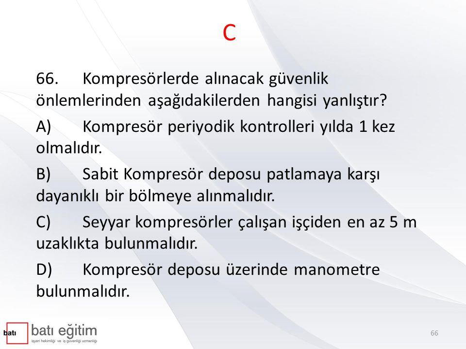 C 66. Kompresörlerde alınacak güvenlik önlemlerinden aşağıdakilerden hangisi yanlıştır A) Kompresör periyodik kontrolleri yılda 1 kez olmalıdır.