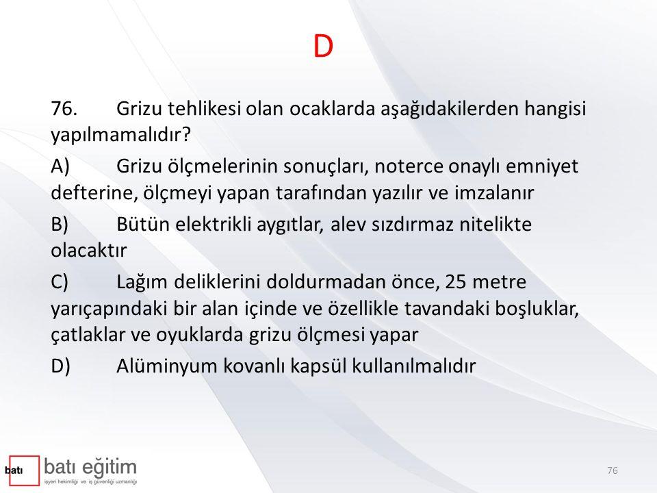 D 76. Grizu tehlikesi olan ocaklarda aşağıdakilerden hangisi yapılmamalıdır