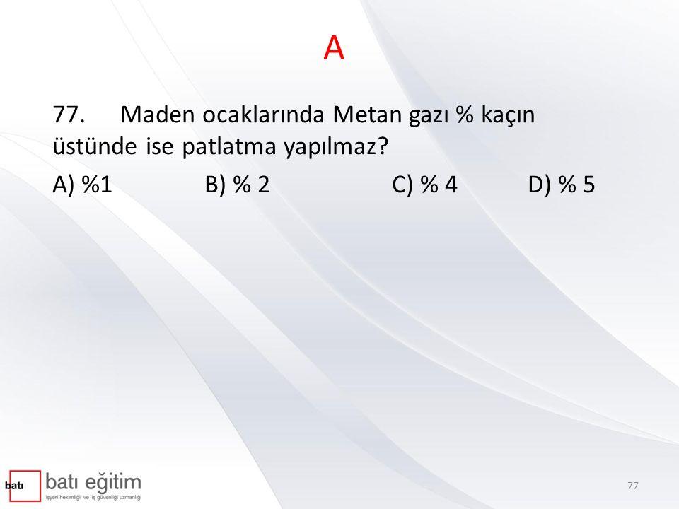 A 77. Maden ocaklarında Metan gazı % kaçın üstünde ise patlatma yapılmaz.