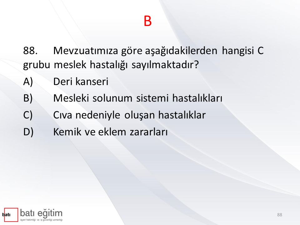 B 88. Mevzuatımıza göre aşağıdakilerden hangisi C grubu meslek hastalığı sayılmaktadır A) Deri kanseri.