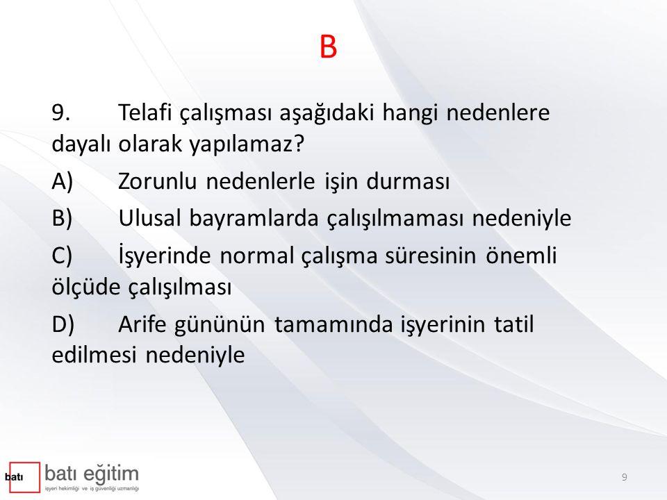 B 9. Telafi çalışması aşağıdaki hangi nedenlere dayalı olarak yapılamaz A) Zorunlu nedenlerle işin durması.