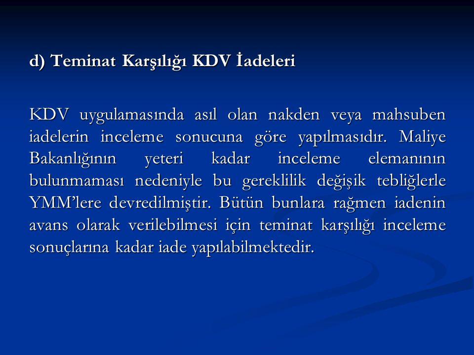 d) Teminat Karşılığı KDV İadeleri KDV uygulamasında asıl olan nakden veya mahsuben iadelerin inceleme sonucuna göre yapılmasıdır.