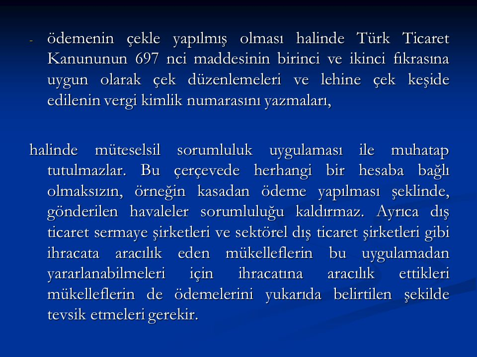 ödemenin çekle yapılmış olması halinde Türk Ticaret Kanununun 697 nci maddesinin birinci ve ikinci fıkrasına uygun olarak çek düzenlemeleri ve lehine çek keşide edilenin vergi kimlik numarasını yazmaları,