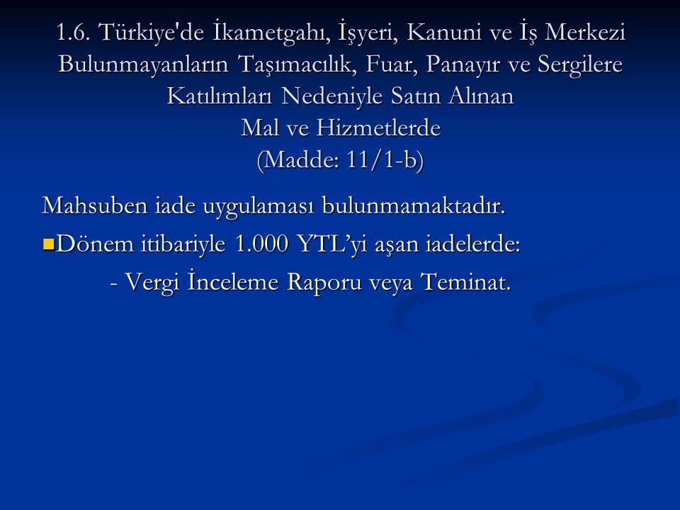 1.6. Türkiye de İkametgahı, İşyeri, Kanuni ve İş Merkezi Bulunmayanların Taşımacılık, Fuar, Panayır ve Sergilere Katılımları Nedeniyle Satın Alınan Mal ve Hizmetlerde (Madde: 11/1-b)