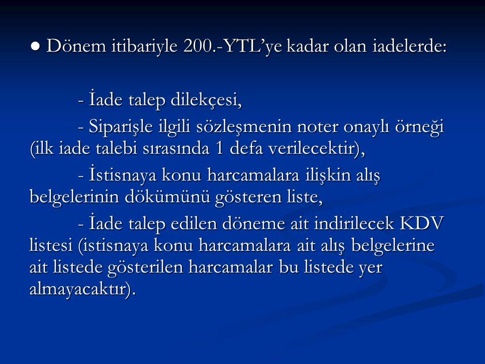● Dönem itibariyle 200.-YTL'ye kadar olan iadelerde: - İade talep dilekçesi, - Siparişle ilgili sözleşmenin noter onaylı örneği (ilk iade talebi sırasında 1 defa verilecektir), - İstisnaya konu harcamalara ilişkin alış belgelerinin dökümünü gösteren liste, - İade talep edilen döneme ait indirilecek KDV listesi (istisnaya konu harcamalara ait alış belgelerine ait listede gösterilen harcamalar bu listede yer almayacaktır).