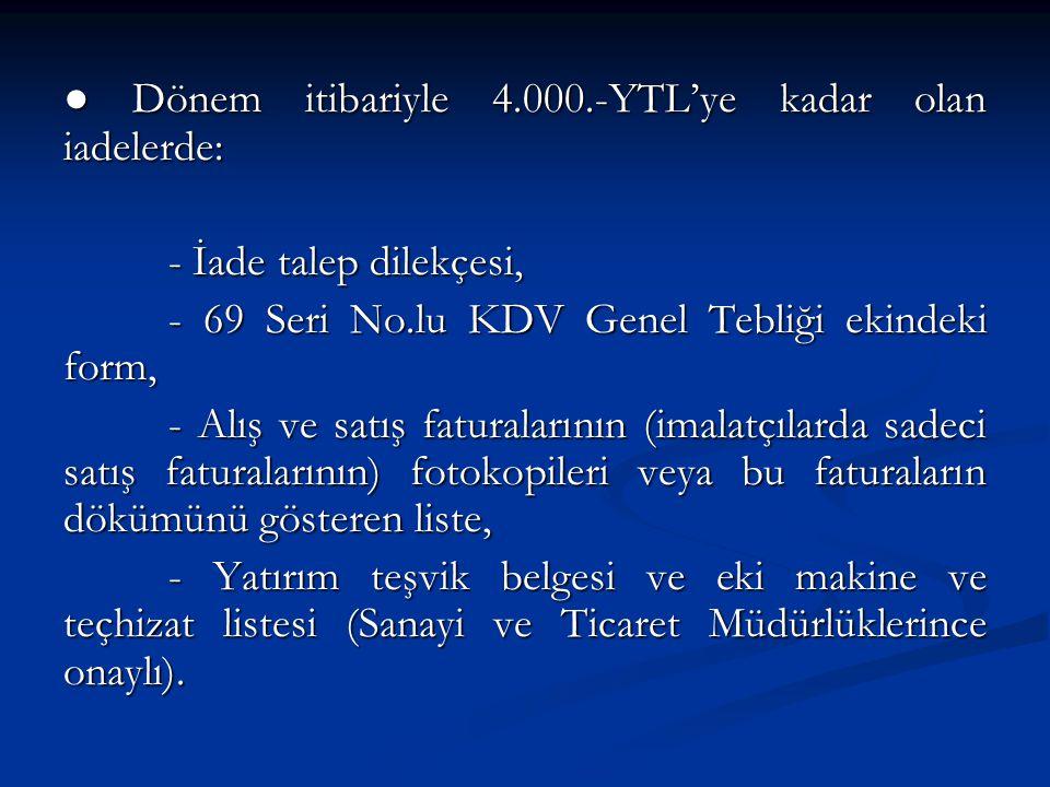 ● Dönem itibariyle 4.000.-YTL'ye kadar olan iadelerde: - İade talep dilekçesi, - 69 Seri No.lu KDV Genel Tebliği ekindeki form, - Alış ve satış faturalarının (imalatçılarda sadeci satış faturalarının) fotokopileri veya bu faturaların dökümünü gösteren liste, - Yatırım teşvik belgesi ve eki makine ve teçhizat listesi (Sanayi ve Ticaret Müdürlüklerince onaylı).