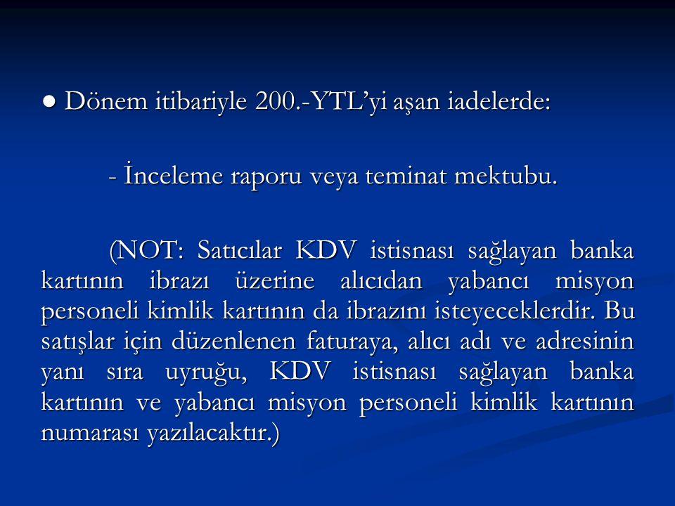 ● Dönem itibariyle 200.-YTL'yi aşan iadelerde: - İnceleme raporu veya teminat mektubu.