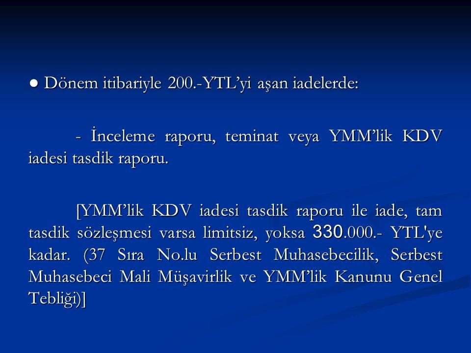 ● Dönem itibariyle 200.-YTL'yi aşan iadelerde: - İnceleme raporu, teminat veya YMM'lik KDV iadesi tasdik raporu.