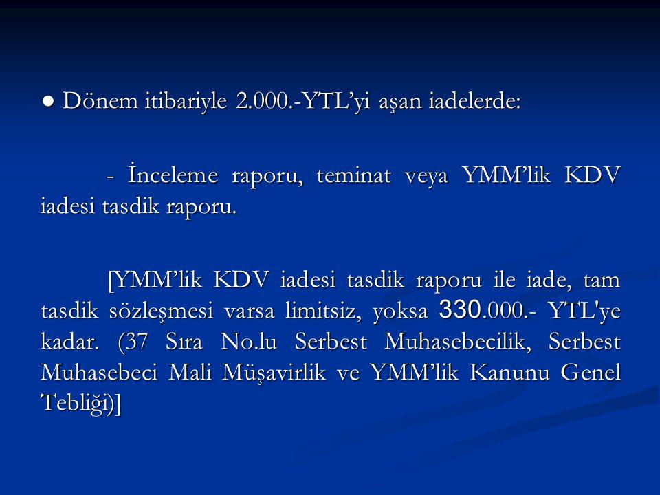 ● Dönem itibariyle 2.000.-YTL'yi aşan iadelerde: - İnceleme raporu, teminat veya YMM'lik KDV iadesi tasdik raporu.