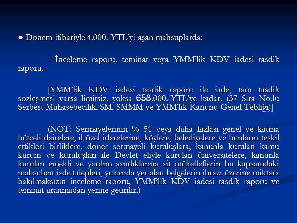 ● Dönem itibariyle 4.000.-YTL'yi aşan mahsuplarda: - İnceleme raporu, teminat veya YMM'lik KDV iadesi tasdik raporu.