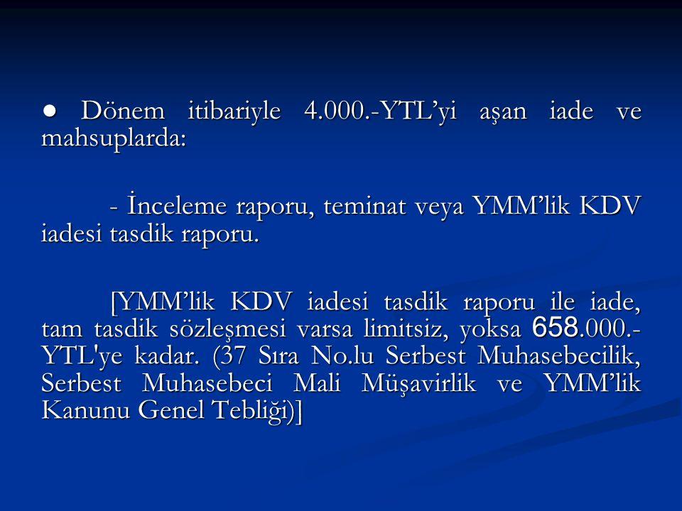 ● Dönem itibariyle 4.000.-YTL'yi aşan iade ve mahsuplarda: - İnceleme raporu, teminat veya YMM'lik KDV iadesi tasdik raporu.