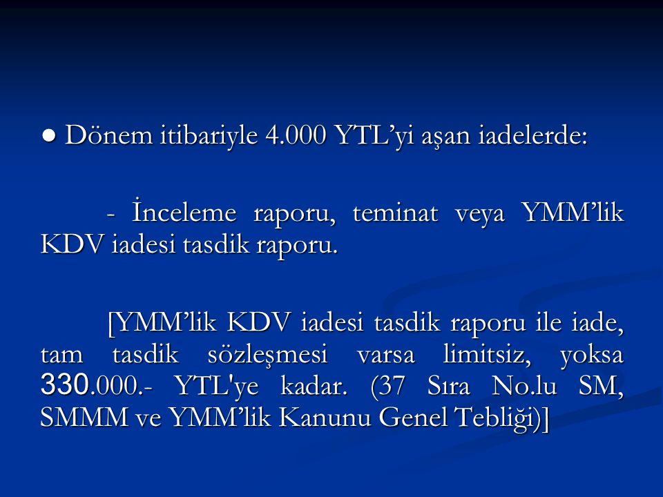 ● Dönem itibariyle 4.000 YTL'yi aşan iadelerde: - İnceleme raporu, teminat veya YMM'lik KDV iadesi tasdik raporu.