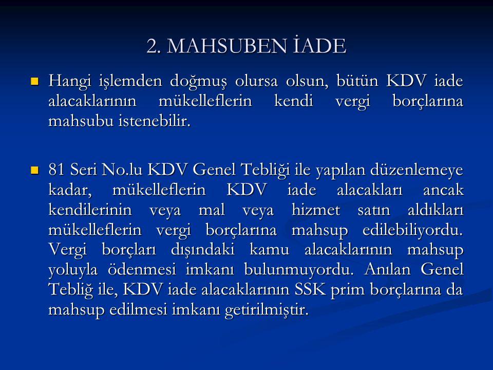 2. MAHSUBEN İADE Hangi işlemden doğmuş olursa olsun, bütün KDV iade alacaklarının mükelleflerin kendi vergi borçlarına mahsubu istenebilir.