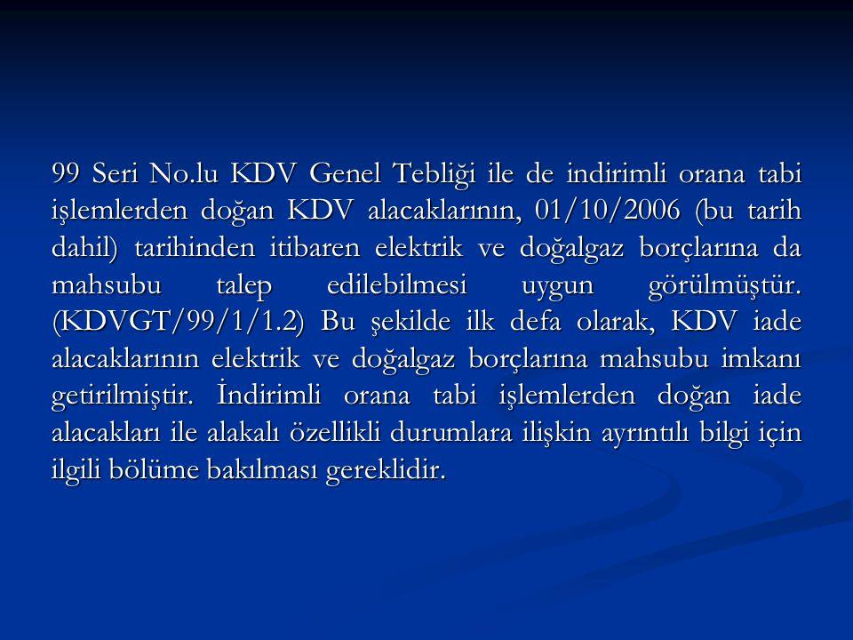 99 Seri No.lu KDV Genel Tebliği ile de indirimli orana tabi işlemlerden doğan KDV alacaklarının, 01/10/2006 (bu tarih dahil) tarihinden itibaren elektrik ve doğalgaz borçlarına da mahsubu talep edilebilmesi uygun görülmüştür.