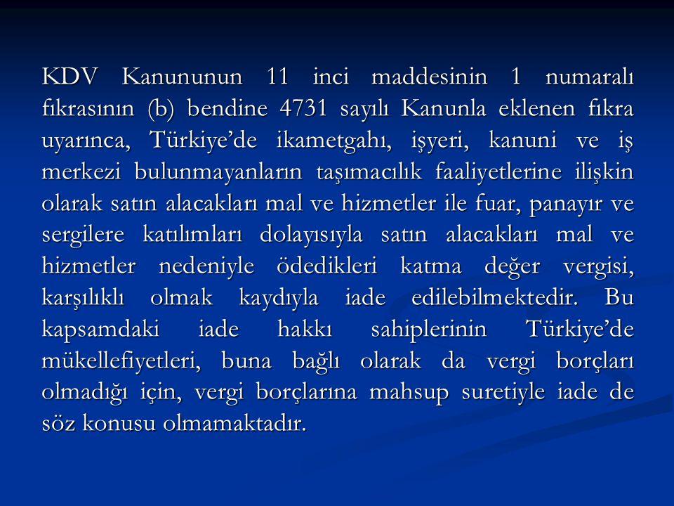 KDV Kanununun 11 inci maddesinin 1 numaralı fıkrasının (b) bendine 4731 sayılı Kanunla eklenen fıkra uyarınca, Türkiye'de ikametgahı, işyeri, kanuni ve iş merkezi bulunmayanların taşımacılık faaliyetlerine ilişkin olarak satın alacakları mal ve hizmetler ile fuar, panayır ve sergilere katılımları dolayısıyla satın alacakları mal ve hizmetler nedeniyle ödedikleri katma değer vergisi, karşılıklı olmak kaydıyla iade edilebilmektedir.