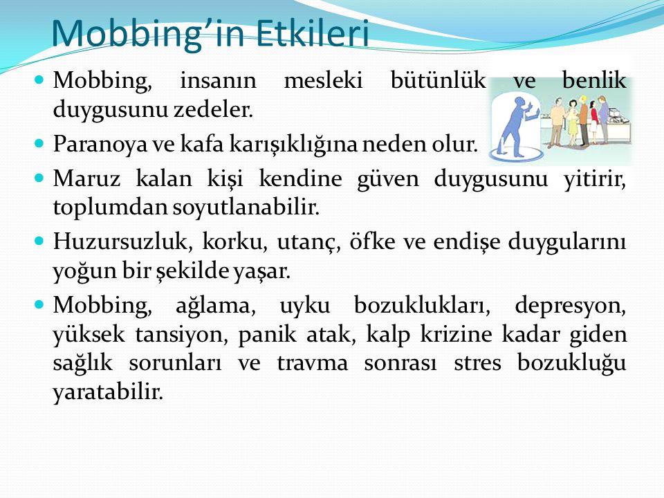 Mobbing'in Etkileri Mobbing, insanın mesleki bütünlük ve benlik duygusunu zedeler. Paranoya ve kafa karışıklığına neden olur.