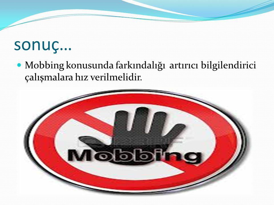 sonuç… Mobbing konusunda farkındalığı artırıcı bilgilendirici çalışmalara hız verilmelidir.