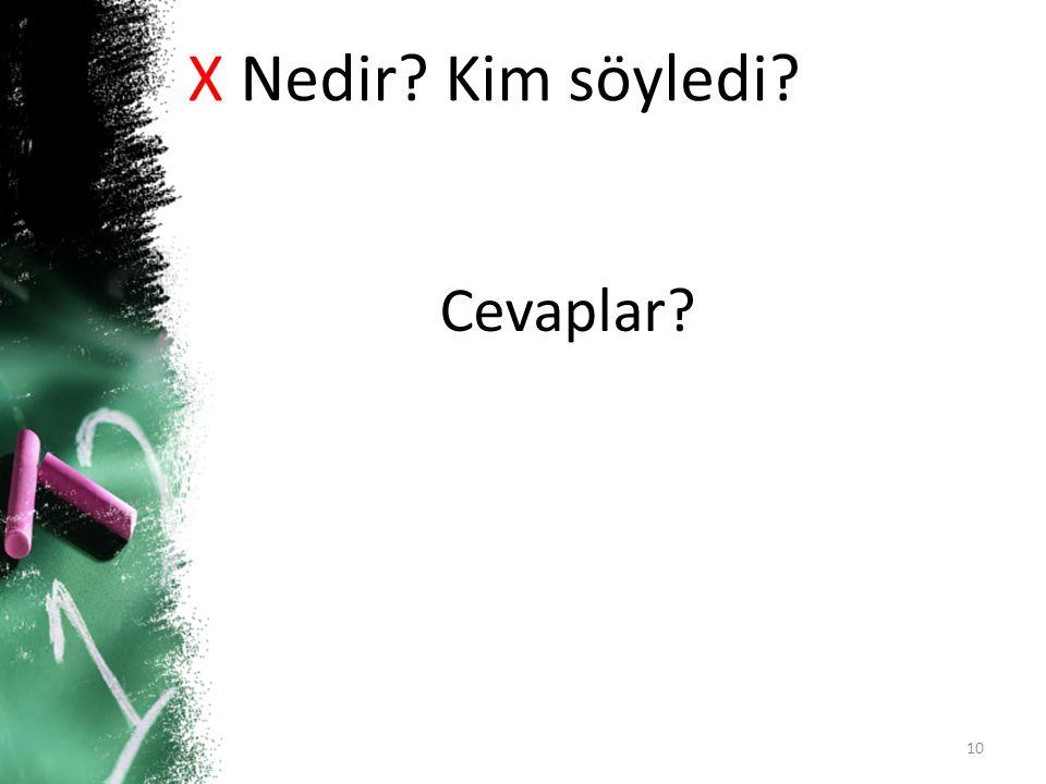 X Nedir Kim söyledi Cevaplar