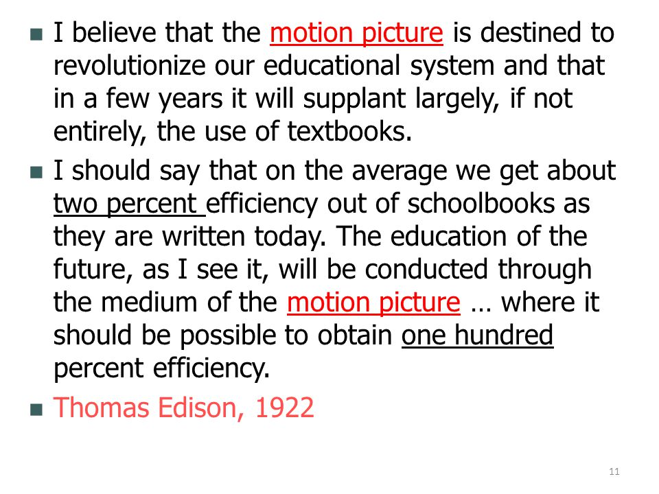 I believe that the motion picture is destined to revolutionize our educational system and that in a few years it will supplant largely, if not entirely, the use of textbooks.