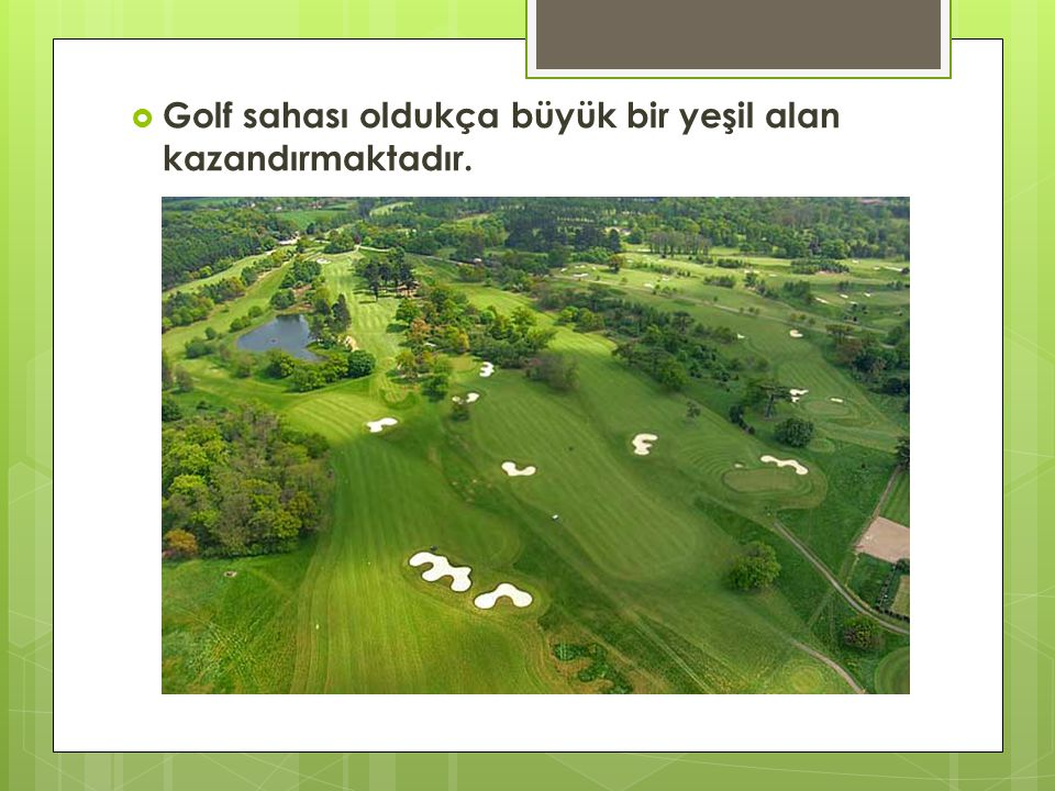 Golf sahası oldukça büyük bir yeşil alan kazandırmaktadır.