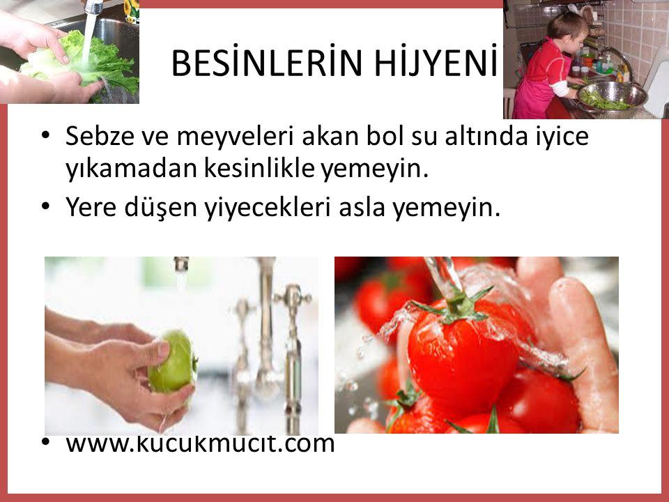 BESİNLERİN HİJYENİ Sebze ve meyveleri akan bol su altında iyice yıkamadan kesinlikle yemeyin. Yere düşen yiyecekleri asla yemeyin.