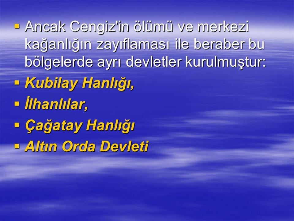 Ancak Cengiz in ölümü ve merkezi kağanlığın zayıflaması ile beraber bu bölgelerde ayrı devletler kurulmuştur:
