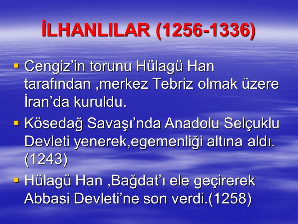 İLHANLILAR (1256-1336) Cengiz'in torunu Hülagü Han tarafından ,merkez Tebriz olmak üzere İran'da kuruldu.